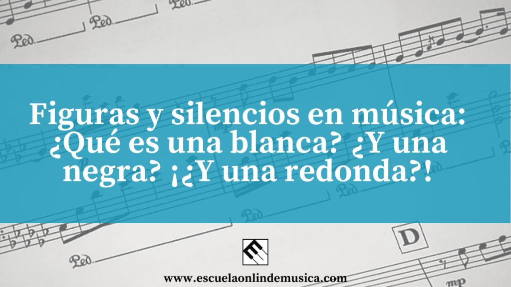 Figuras y silencios en música: ¿Qué es una negra? ¿Y una blanca? ¡¿Y una redonda?!